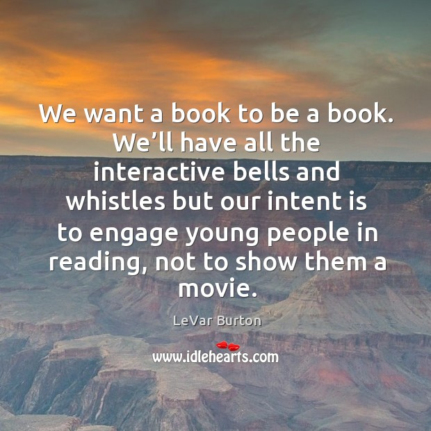 We want a book to be a book. We'll have all the interactive bells and whistles but our Intent Quotes Image