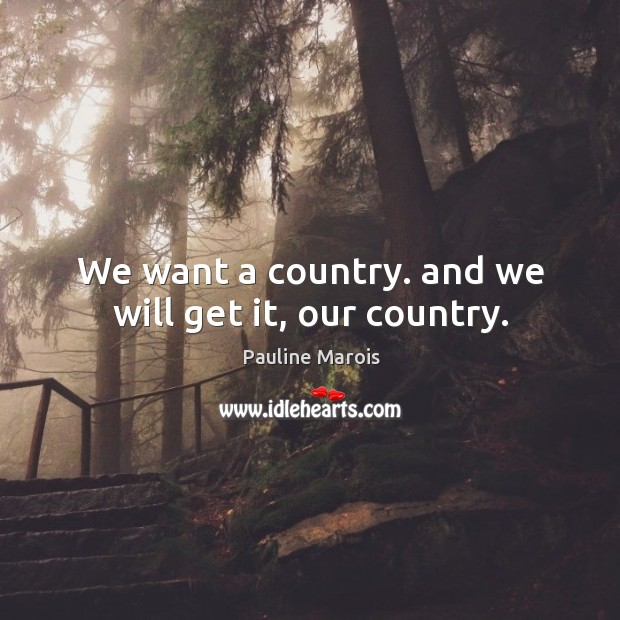 We want a country. And we will get it, our country. Image