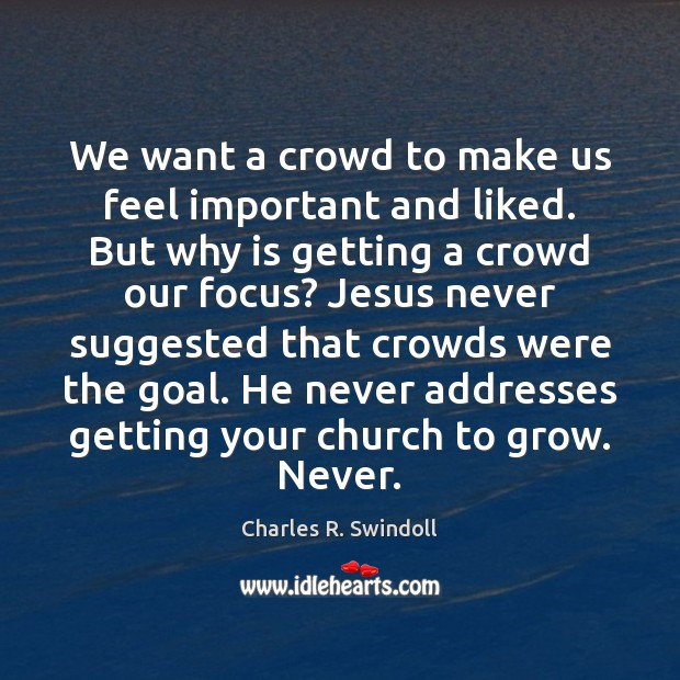 We want a crowd to make us feel important and liked. But Charles R. Swindoll Picture Quote