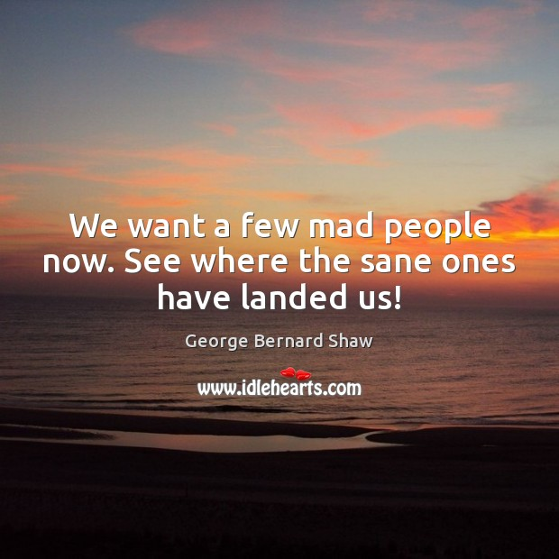 We want a few mad people now. See where the sane ones have landed us! Image