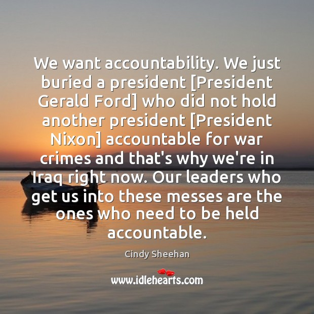 We want accountability. We just buried a president [President Gerald Ford] who Cindy Sheehan Picture Quote