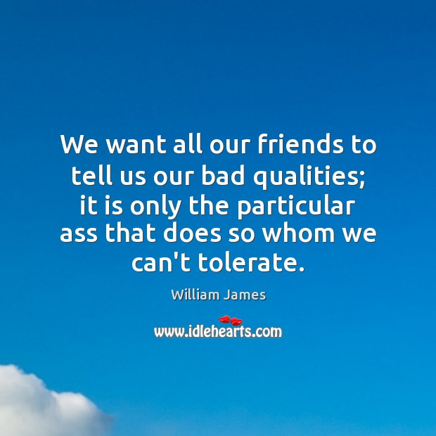 We want all our friends to tell us our bad qualities; it William James Picture Quote
