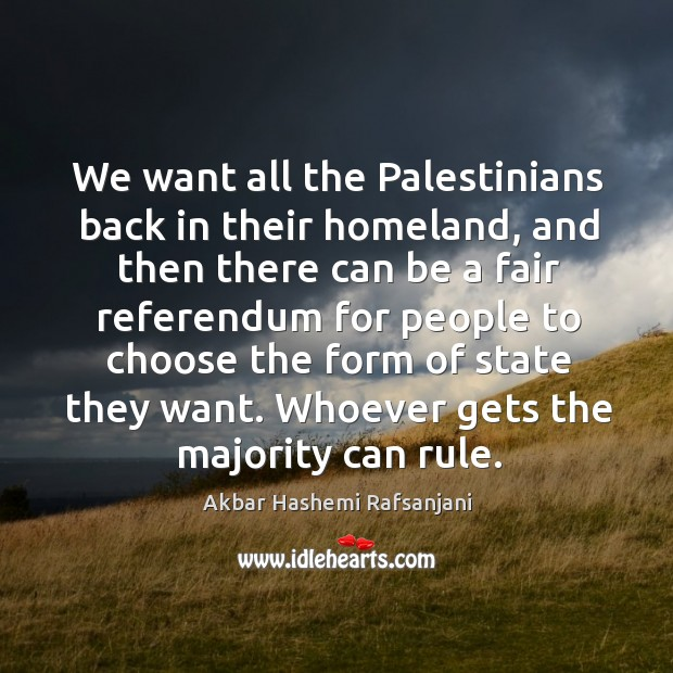 We want all the palestinians back in their homeland, and then there can be a fair Akbar Hashemi Rafsanjani Picture Quote