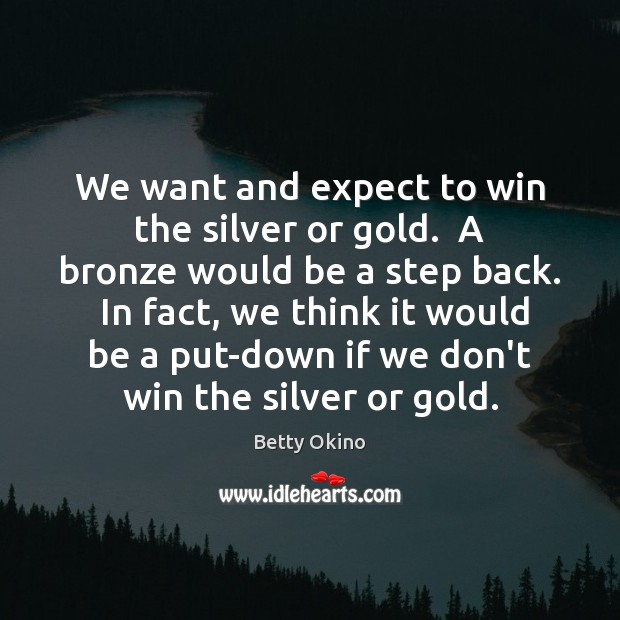 Image, We want and expect to win the silver or gold.  A bronze
