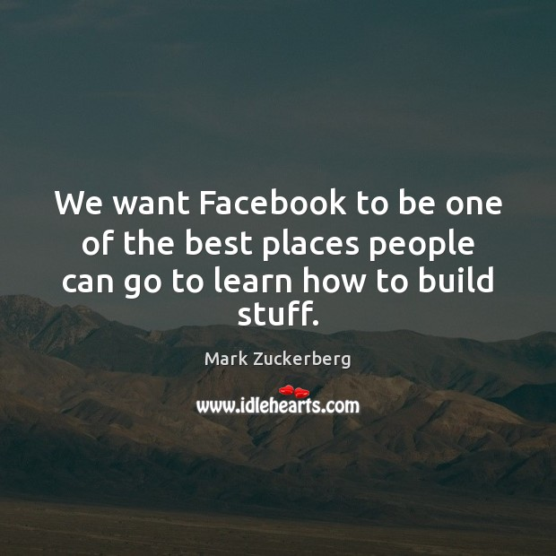 We want Facebook to be one of the best places people can go to learn how to build stuff. Image