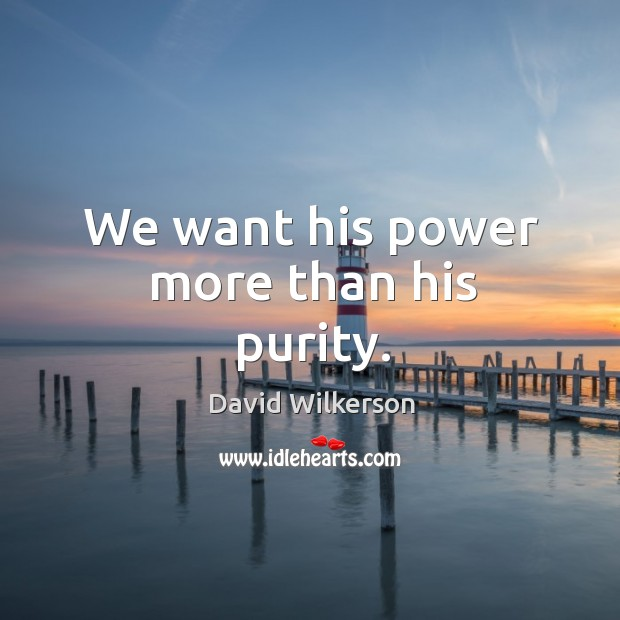 We want his power more than his purity. Image