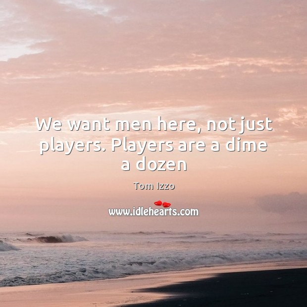We want men here, not just players. Players are a dime a dozen Tom Izzo Picture Quote