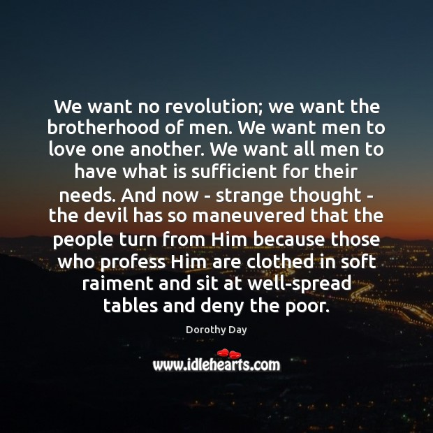 We want no revolution; we want the brotherhood of men. We want Dorothy Day Picture Quote