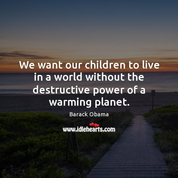 We want our children to live in a world without the destructive power of a warming planet. Image
