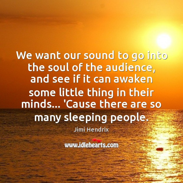We want our sound to go into the soul of the audience, Jimi Hendrix Picture Quote