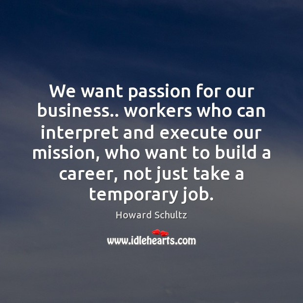 We want passion for our business.. workers who can interpret and execute Howard Schultz Picture Quote