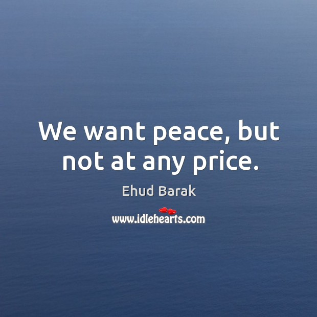 We want peace, but not at any price. Ehud Barak Picture Quote