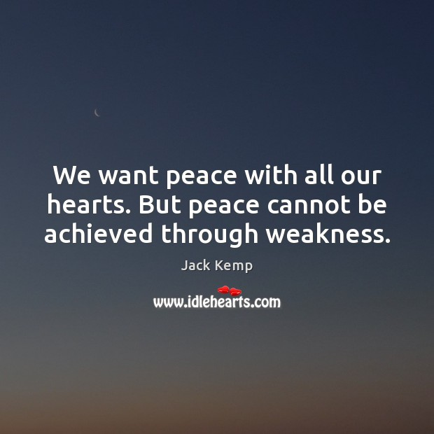 We want peace with all our hearts. But peace cannot be achieved through weakness. Image