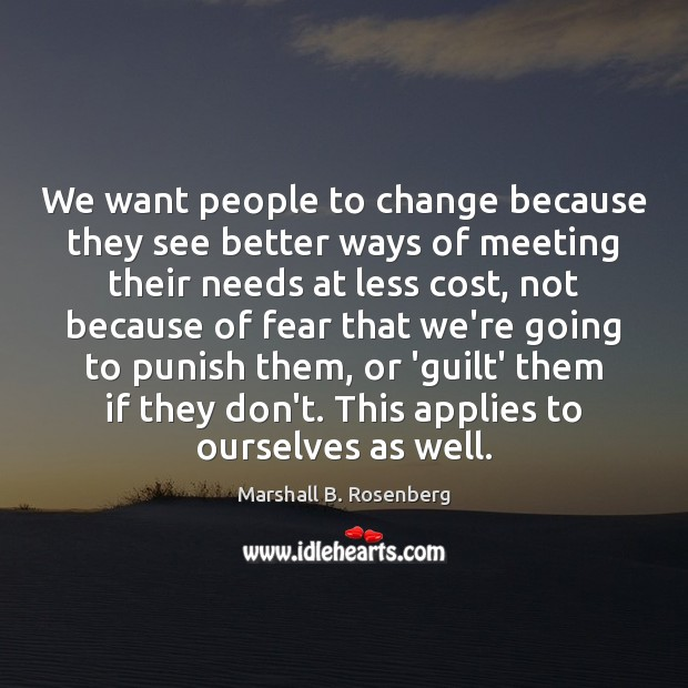 We want people to change because they see better ways of meeting Marshall B. Rosenberg Picture Quote