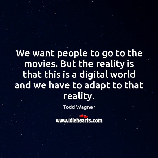 We want people to go to the movies. But the reality is Image