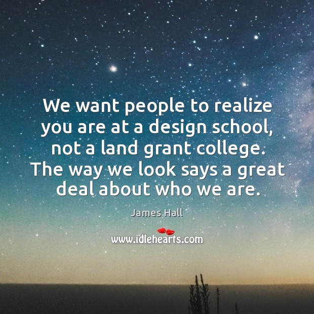 We want people to realize you are at a design school, not a land grant college. Image