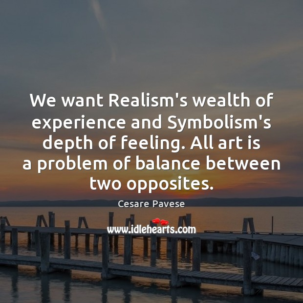 We want Realism's wealth of experience and Symbolism's depth of feeling. All Cesare Pavese Picture Quote