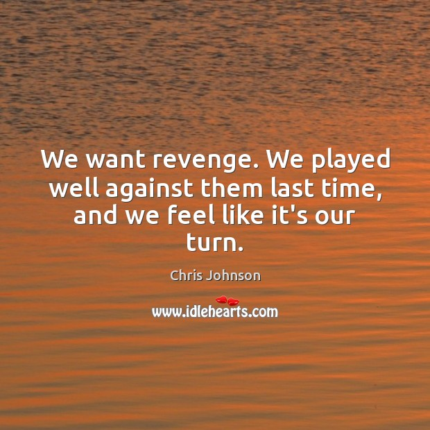 We want revenge. We played well against them last time, and we feel like it's our turn. Image