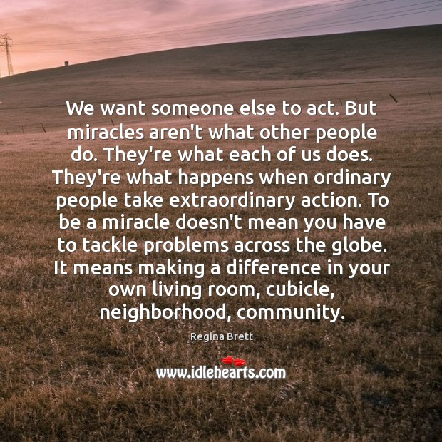 We want someone else to act. But miracles aren't what other people Image