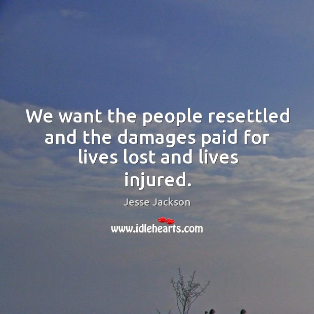 Image, We want the people resettled and the damages paid for lives lost and lives injured.