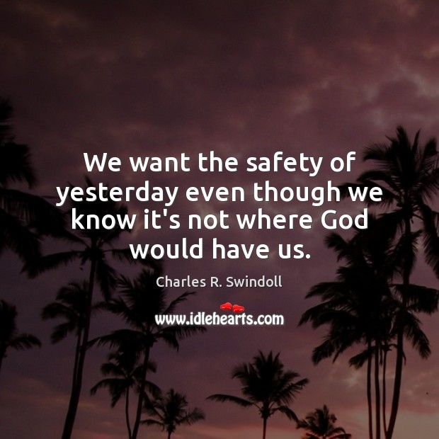 We want the safety of yesterday even though we know it's not where God would have us. Charles R. Swindoll Picture Quote