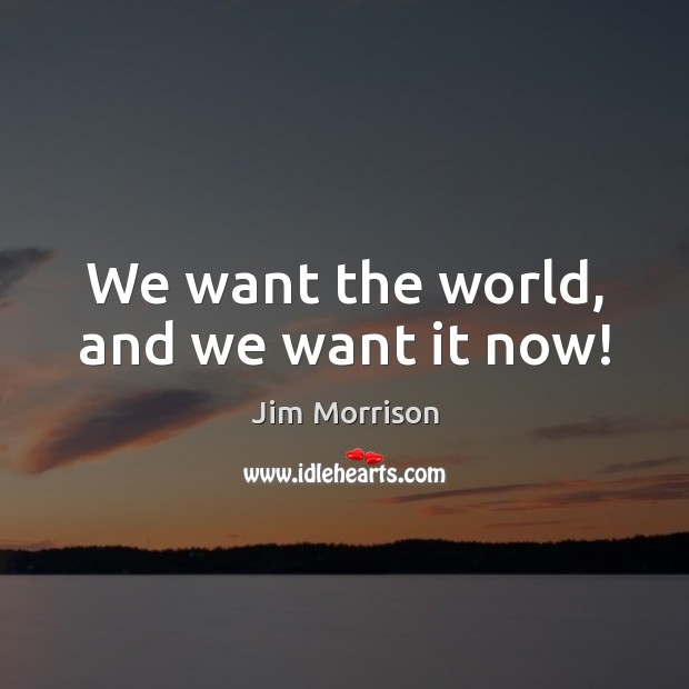 Image, We want the world, and we want it now!
