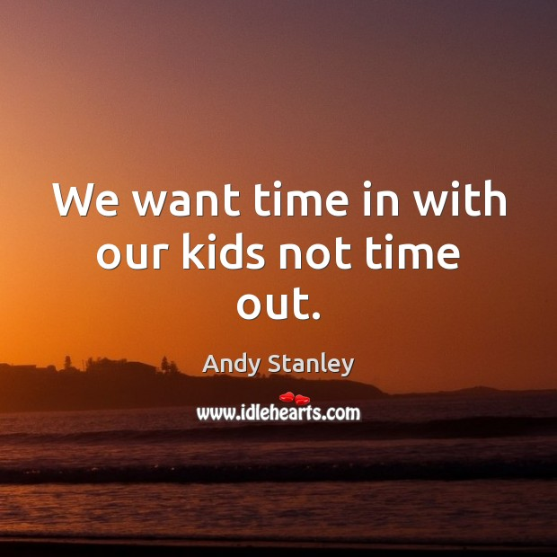 We want time in with our kids not time out. Image