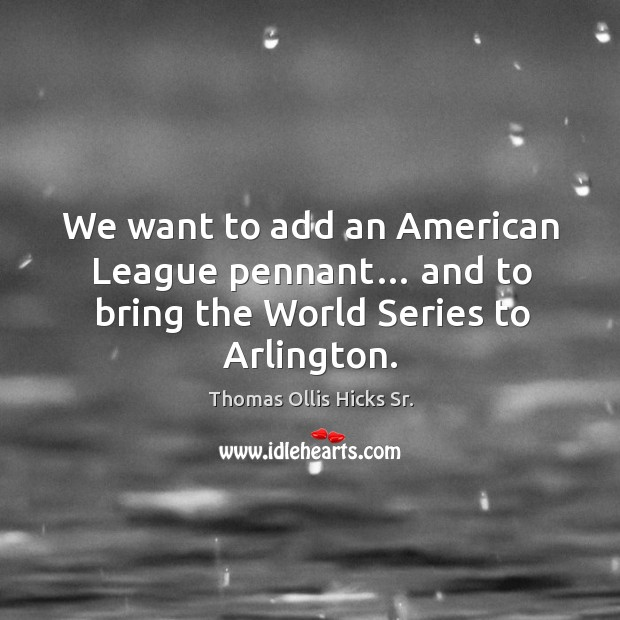 Image, We want to add an american league pennant… and to bring the world series to arlington.