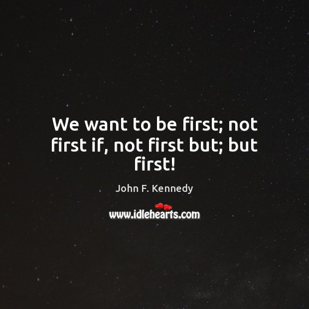 Image, We want to be first; not first if, not first but; but first!