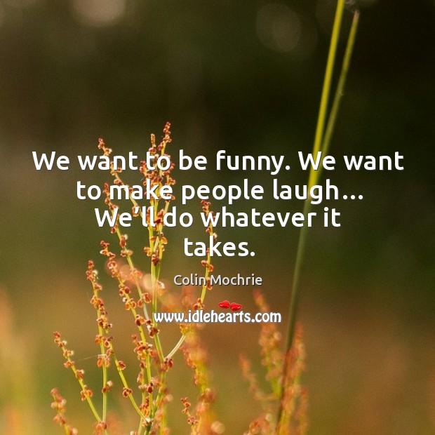 We want to be funny. We want to make people laugh… we'll do whatever it takes. Image