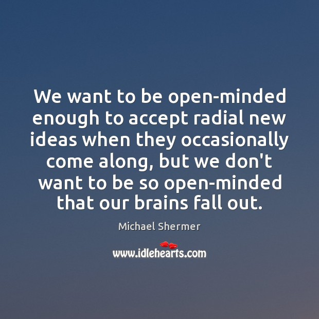 We want to be open-minded enough to accept radial new ideas when Michael Shermer Picture Quote