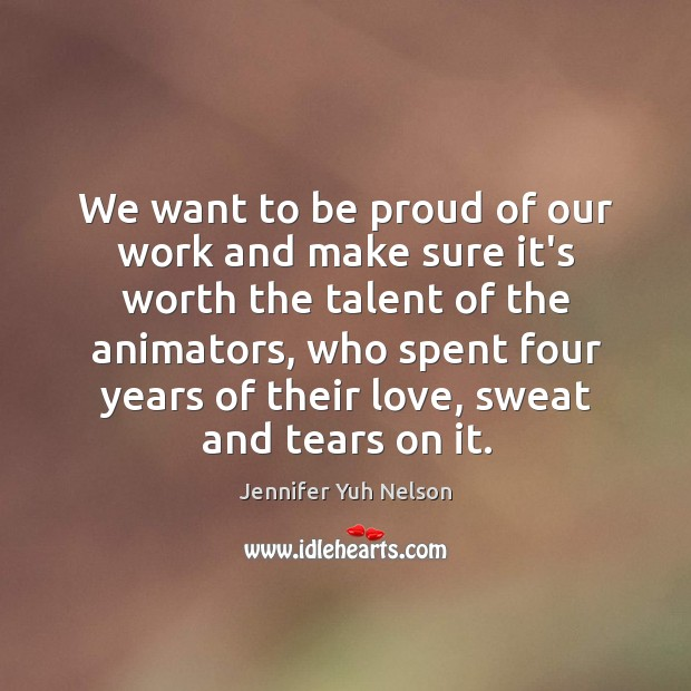 We want to be proud of our work and make sure it's Jennifer Yuh Nelson Picture Quote