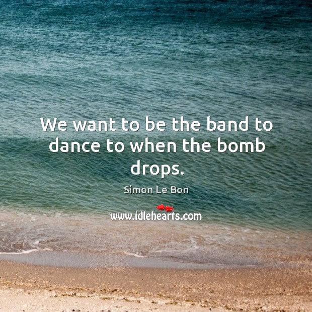 We want to be the band to dance to when the bomb drops. Image