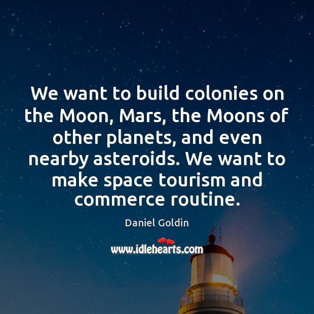 We want to build colonies on the Moon, Mars, the Moons of Daniel Goldin Picture Quote