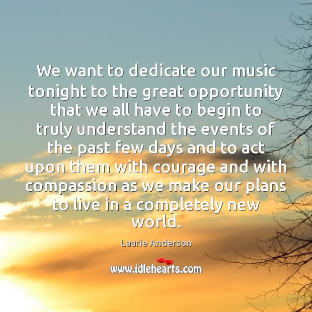 We want to dedicate our music tonight to the great opportunity that Laurie Anderson Picture Quote