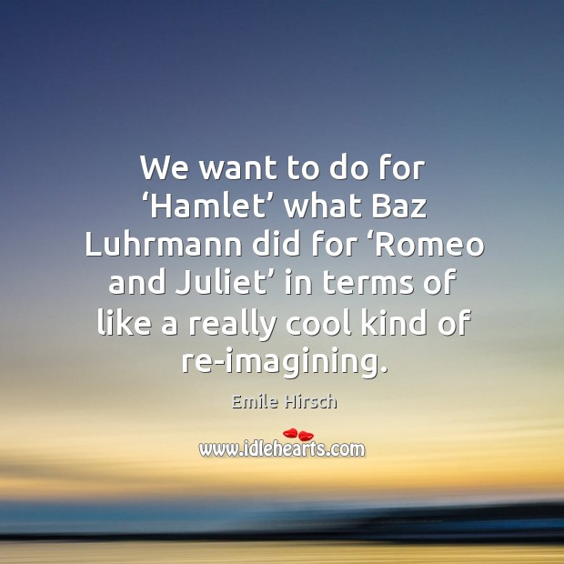 We want to do for 'hamlet' what baz luhrmann did for 'romeo and juliet' in terms of like a really cool kind of re-imagining. Emile Hirsch Picture Quote