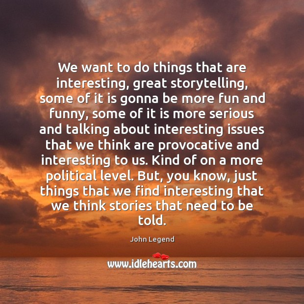 We want to do things that are interesting, great storytelling, some of John Legend Picture Quote