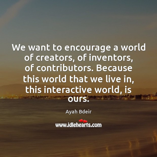 We want to encourage a world of creators, of inventors, of contributors. Image