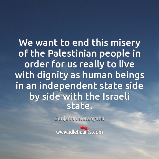 We want to end this misery of the Palestinian people in order Benjamin Netanyahu Picture Quote
