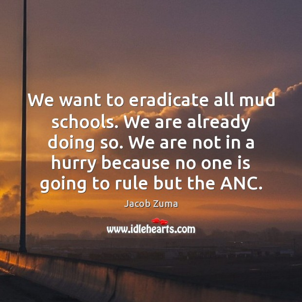 We want to eradicate all mud schools. We are already doing so. Jacob Zuma Picture Quote