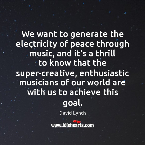 We want to generate the electricity of peace through music, and it' David Lynch Picture Quote