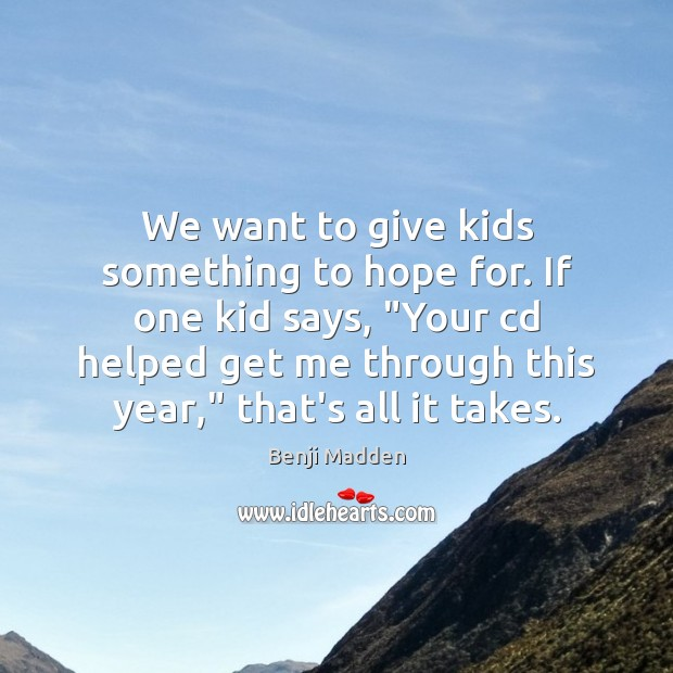 We want to give kids something to hope for. If one kid Benji Madden Picture Quote