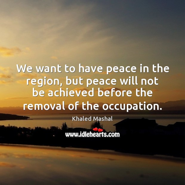 We want to have peace in the region, but peace will not Khaled Mashal Picture Quote