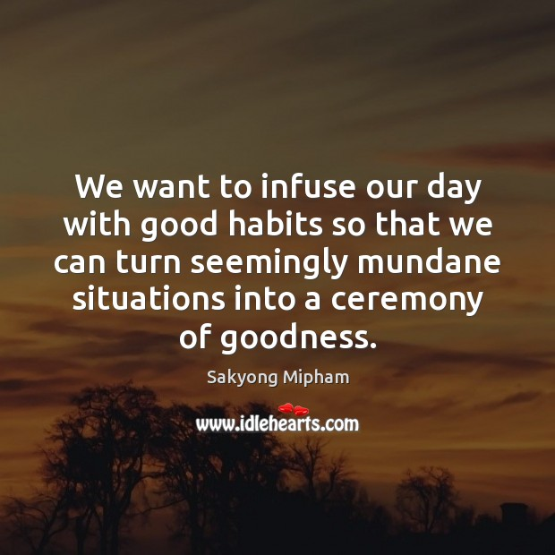We want to infuse our day with good habits so that we Sakyong Mipham Picture Quote