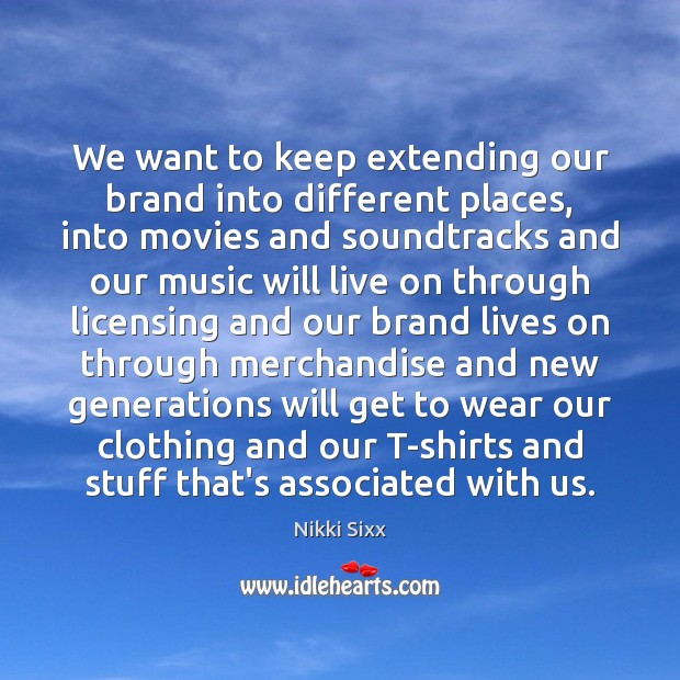 We want to keep extending our brand into different places, into movies Nikki Sixx Picture Quote