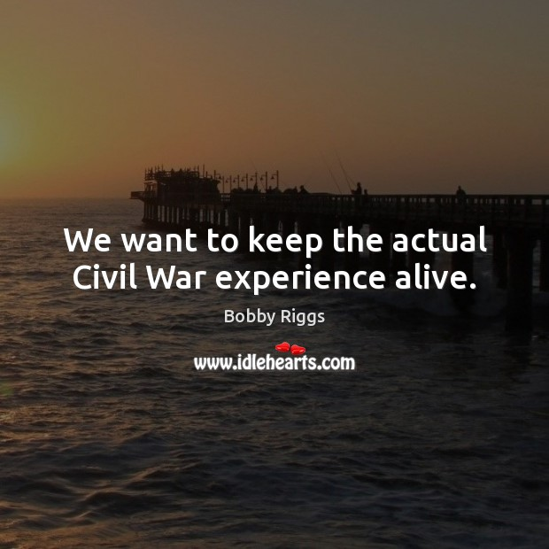 Image, We want to keep the actual Civil War experience alive.