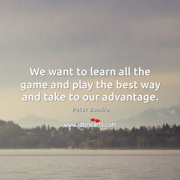 We want to learn all the game and play the best way and take to our advantage. Image