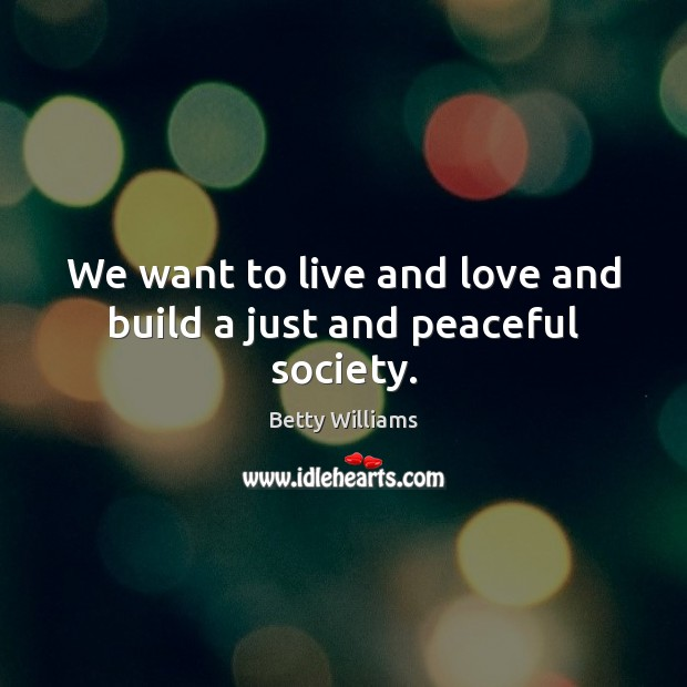 Image, We want to live and love and build a just and peaceful society.