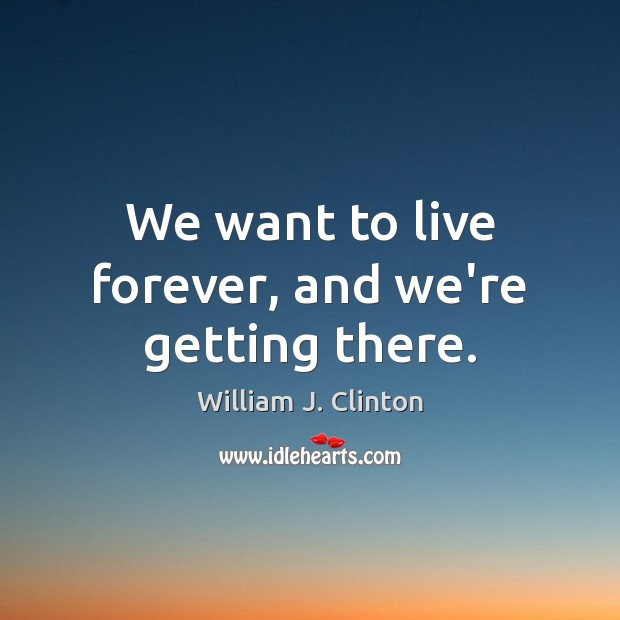 We want to live forever, and we're getting there. William J. Clinton Picture Quote