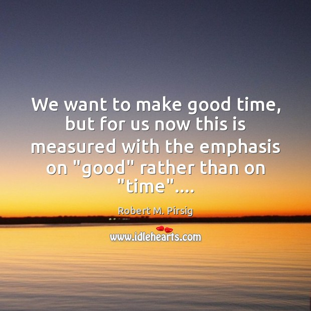 We want to make good time, but for us now this is Robert M. Pirsig Picture Quote